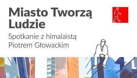 Miasto tworzą ludzie: spotkanie z Piotrem Głowackim